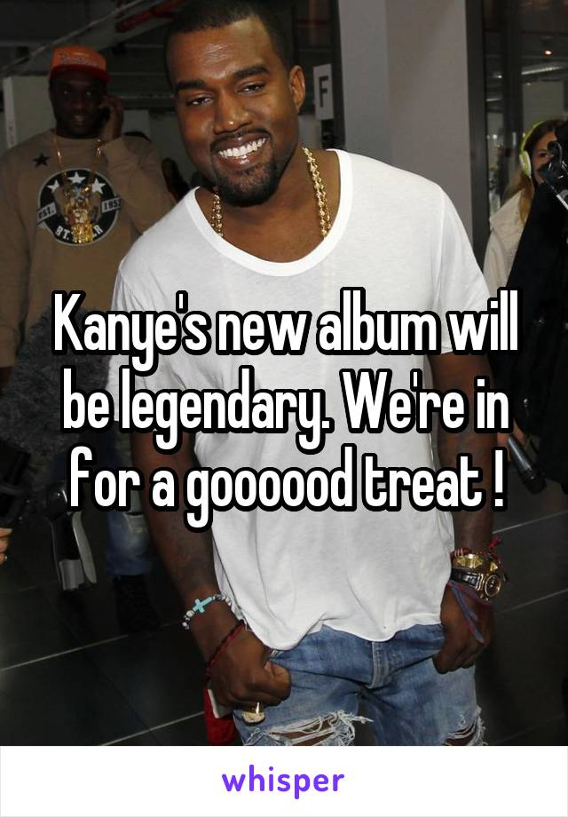 Kanye's new album will be legendary. We're in for a goooood treat !