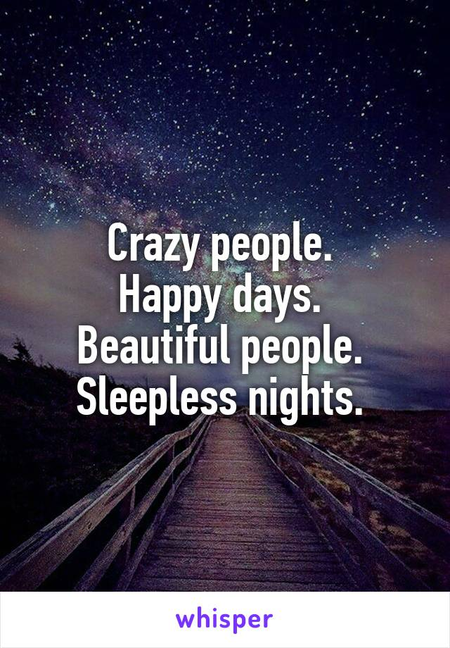 Crazy people.  Happy days.  Beautiful people.  Sleepless nights.