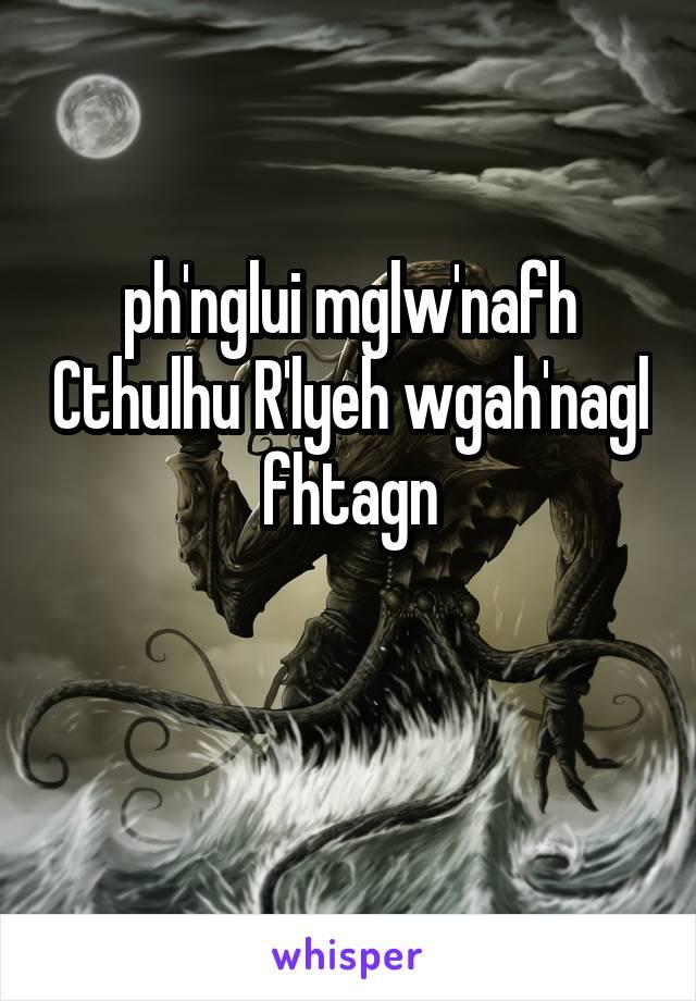 ph'nglui mglw'nafh Cthulhu R'lyeh wgah'nagl fhtagn