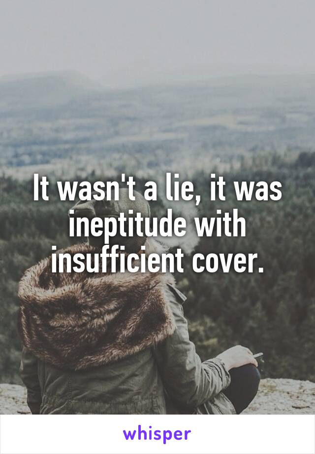 It wasn't a lie, it was ineptitude with insufficient cover.