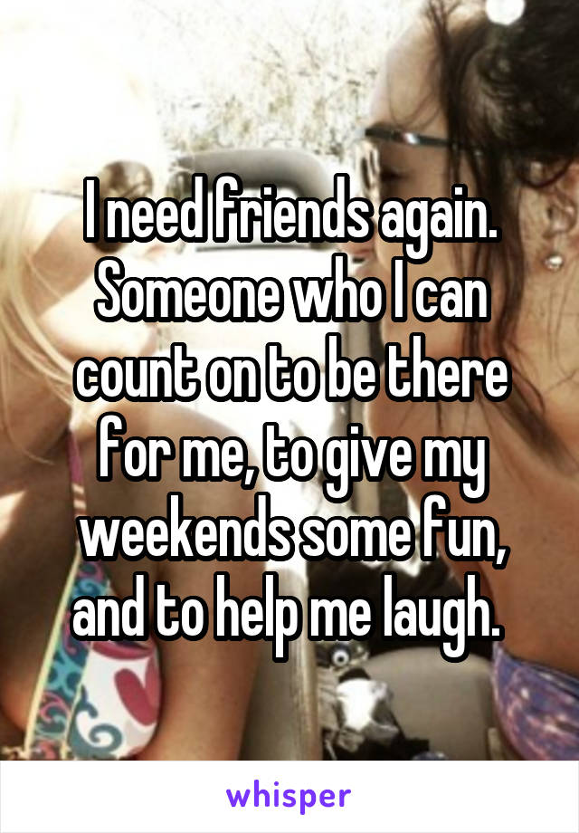 I need friends again. Someone who I can count on to be there for me, to give my weekends some fun, and to help me laugh.