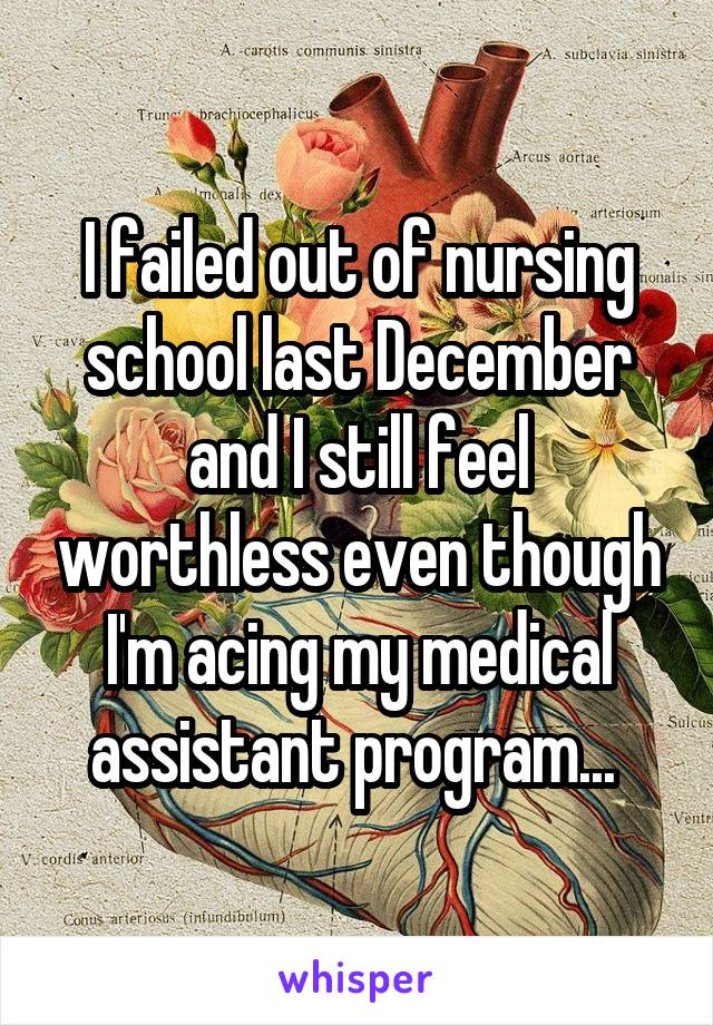 I failed out of nursing school last December and I still feel worthless even though I'm acing my medical assistant program...