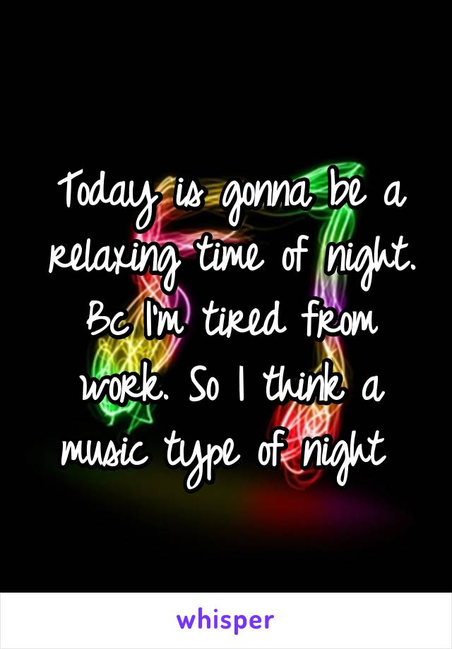 Today is gonna be a relaxing time of night. Bc I'm tired from work. So I think a music type of night