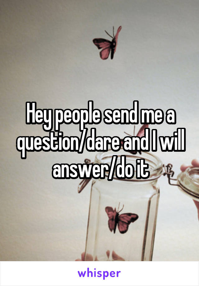 Hey people send me a question/dare and I will answer/do it