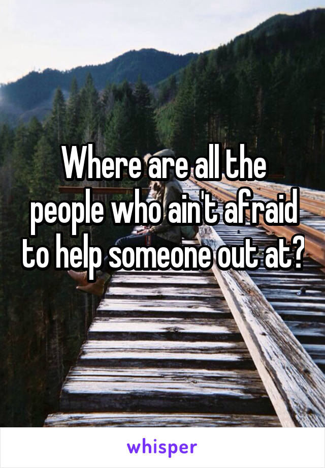 Where are all the people who ain't afraid to help someone out at?