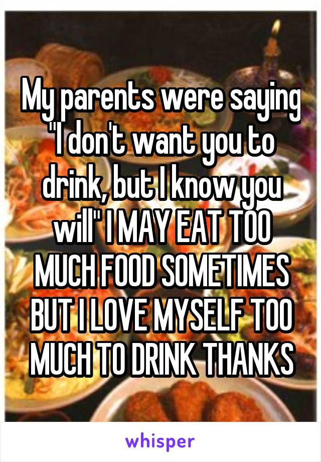 """My parents were saying """"I don't want you to drink, but I know you will"""" I MAY EAT TOO MUCH FOOD SOMETIMES BUT I LOVE MYSELF TOO MUCH TO DRINK THANKS"""