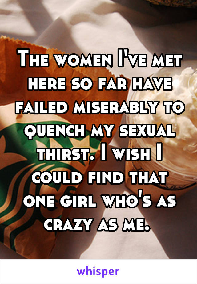 The women I've met here so far have failed miserably to quench my sexual thirst. I wish I could find that one girl who's as crazy as me.