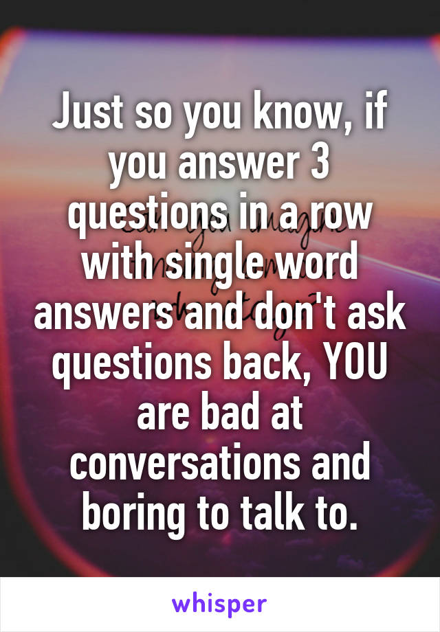 Just so you know, if you answer 3 questions in a row with single word answers and don't ask questions back, YOU are bad at conversations and boring to talk to.