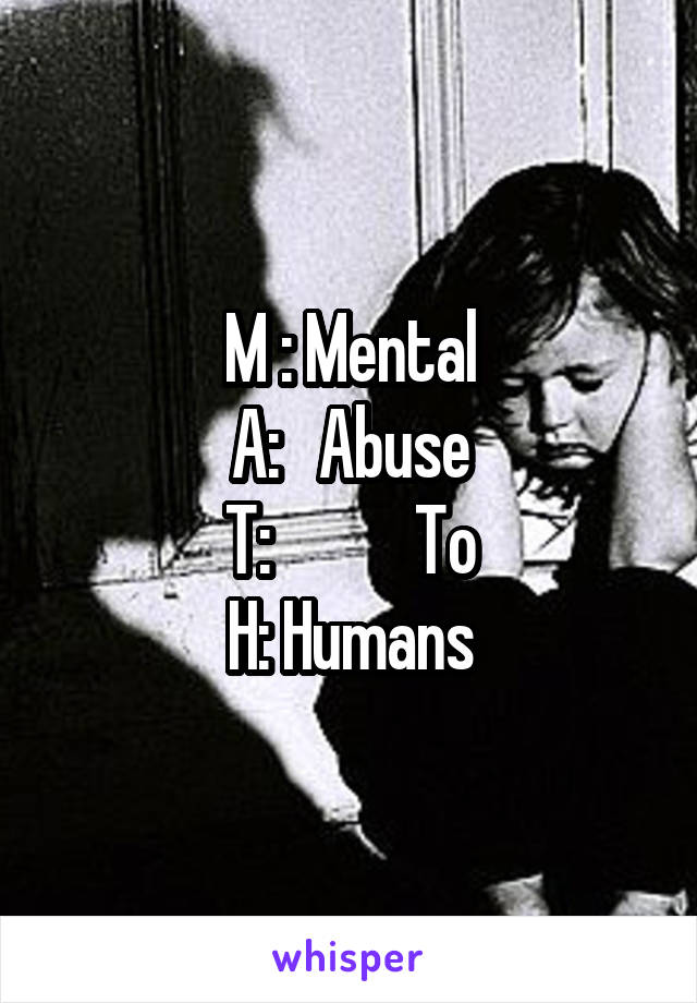 M : Mental A:   Abuse T:           To H: Humans
