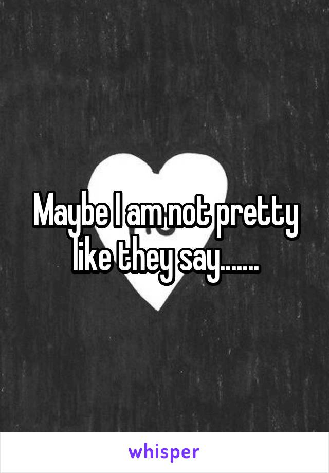 Maybe I am not pretty like they say.......
