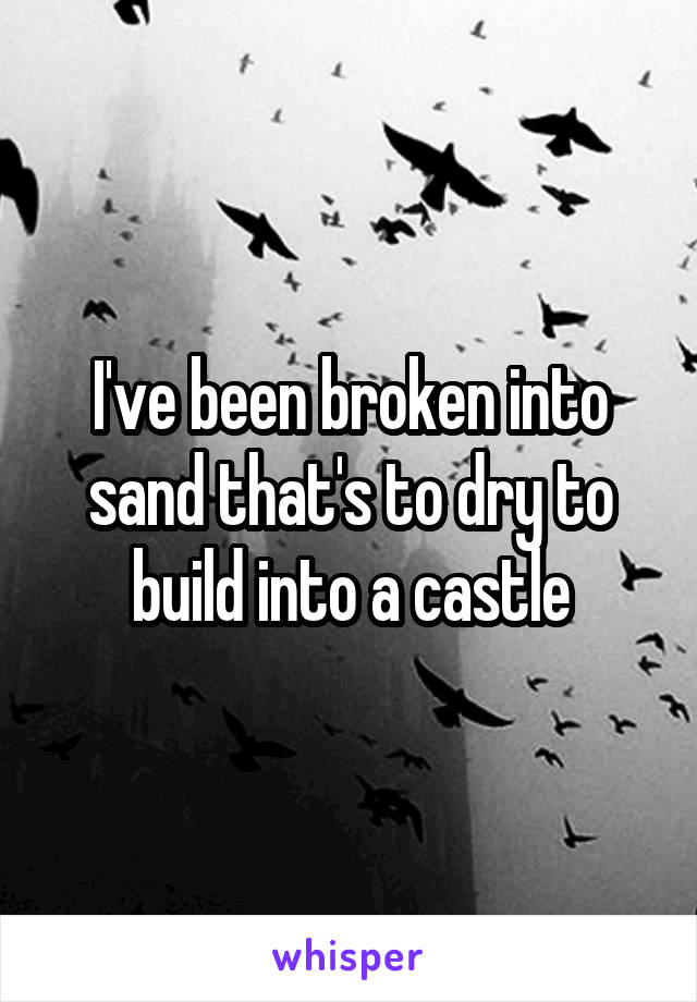 I've been broken into sand that's to dry to build into a castle