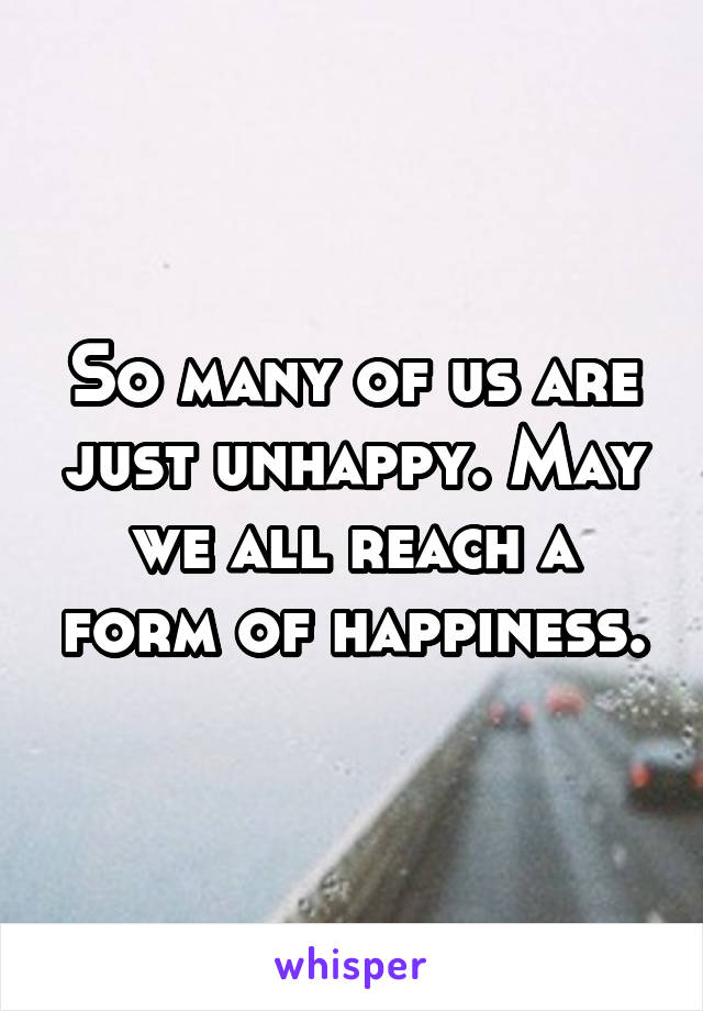 So many of us are just unhappy. May we all reach a form of happiness.