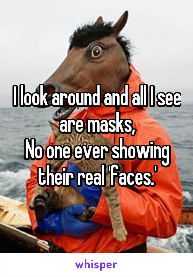 I look around and all I see are masks, No one ever showing their real 'faces.'