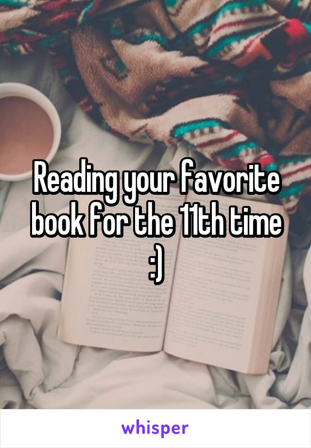 Reading your favorite book for the 11th time :)