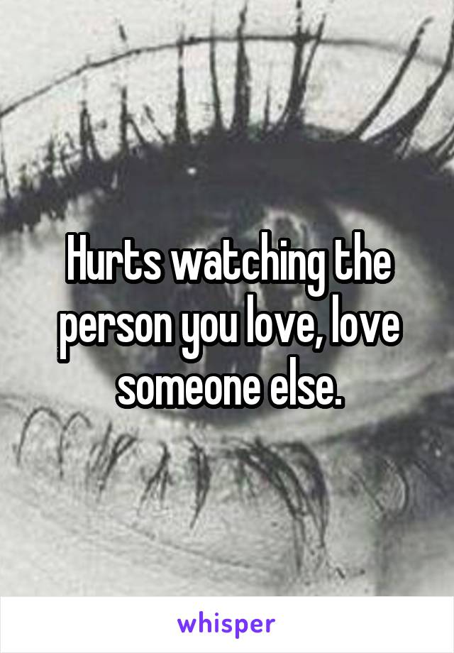Hurts watching the person you love, love someone else.