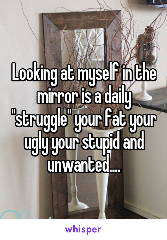 "Looking at myself in the mirror is a daily ""struggle"" your fat your ugly your stupid and unwanted...."