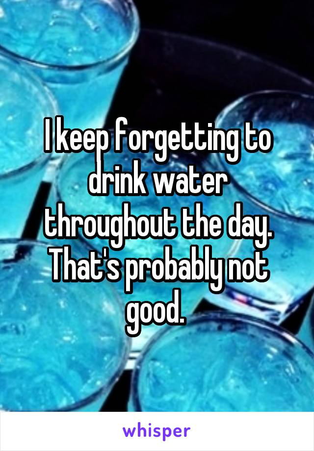 I keep forgetting to drink water throughout the day. That's probably not good.