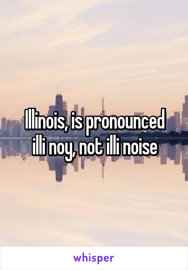 Illinois, is pronounced illi noy, not illi noise