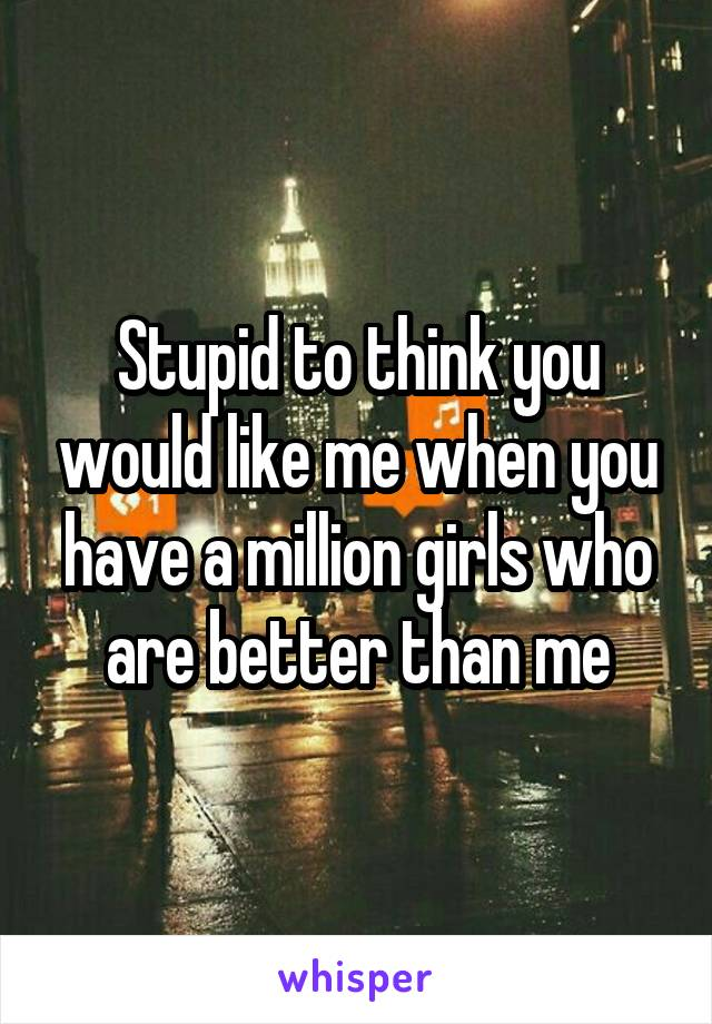 Stupid to think you would like me when you have a million girls who are better than me