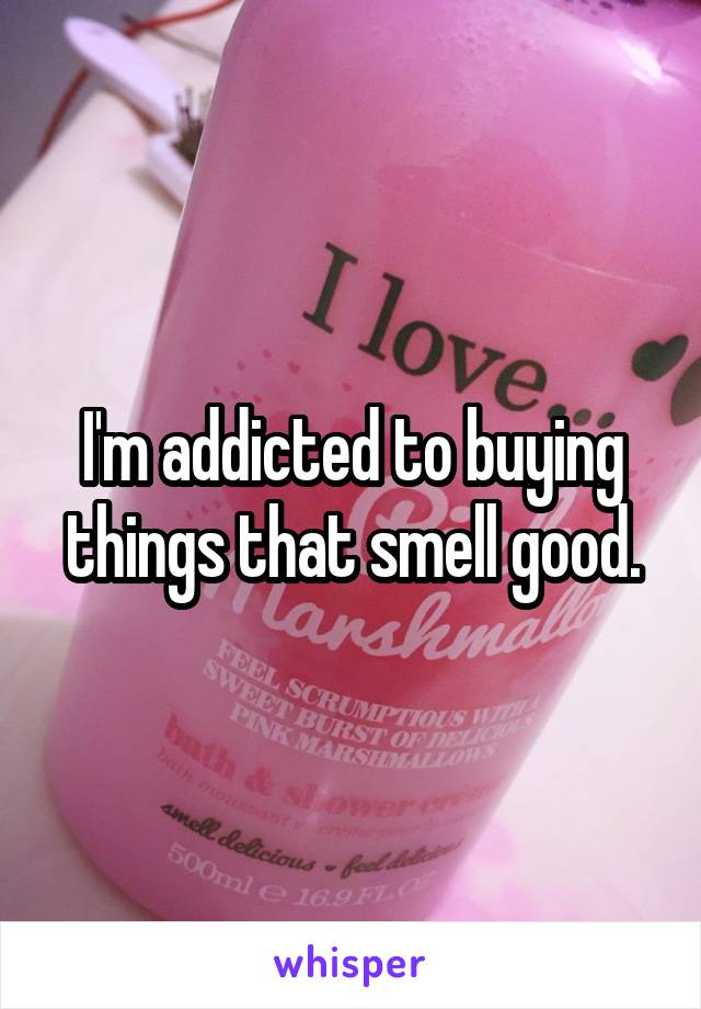 I'm addicted to buying things that smell good.