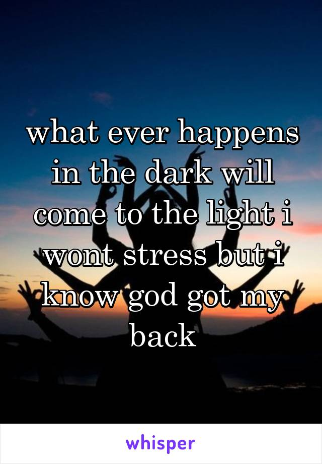 what ever happens in the dark will come to the light i wont stress but i know god got my back