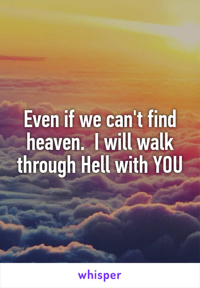 Even if we can't find heaven.  I will walk through Hell with YOU