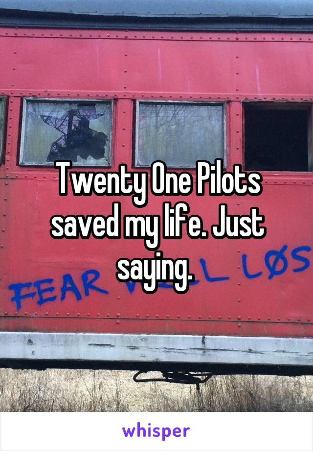 Twenty One Pilots saved my life. Just saying.