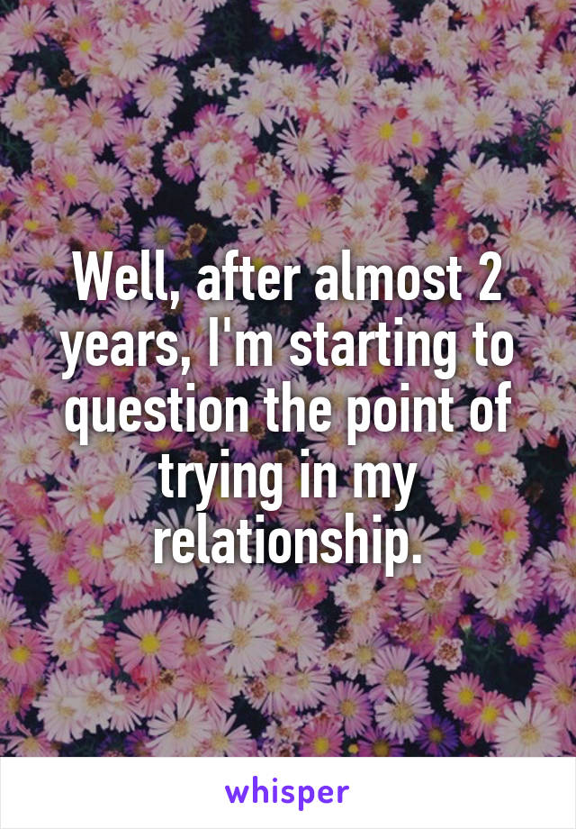 Well, after almost 2 years, I'm starting to question the point of trying in my relationship.