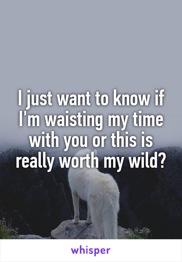 I just want to know if I'm waisting my time with you or this is really worth my wild?