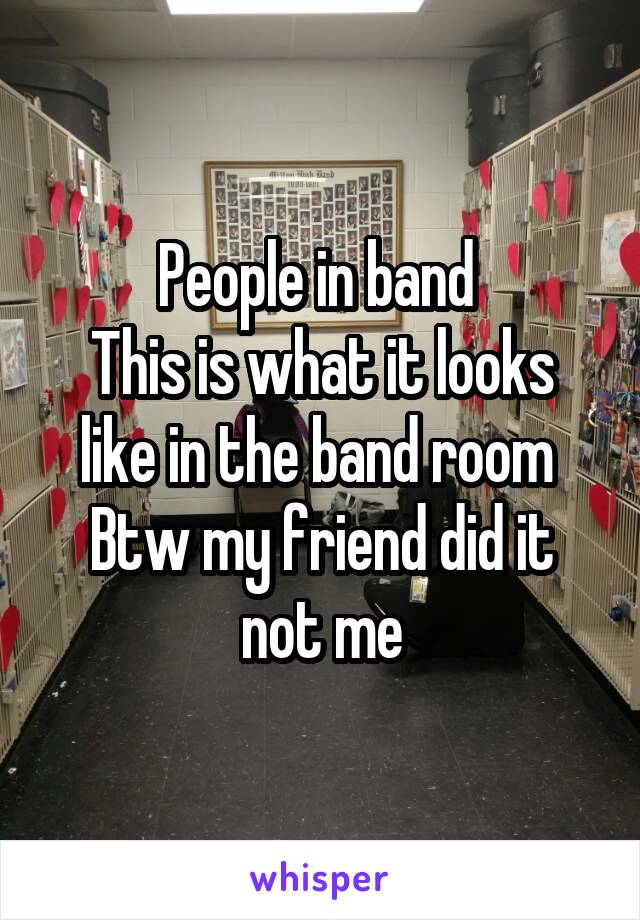People in band  This is what it looks like in the band room  Btw my friend did it not me