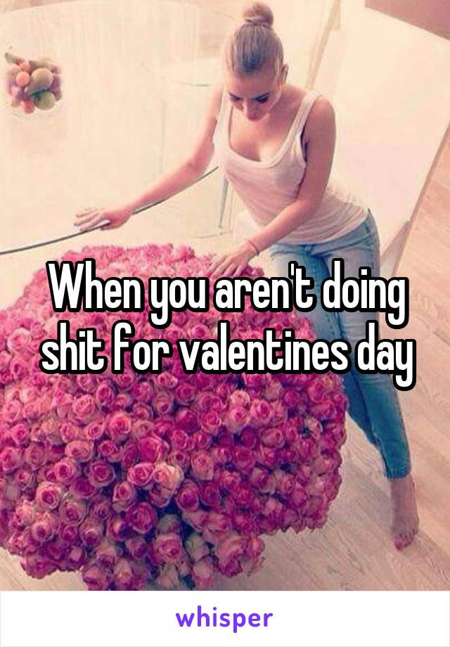 When you aren't doing shit for valentines day