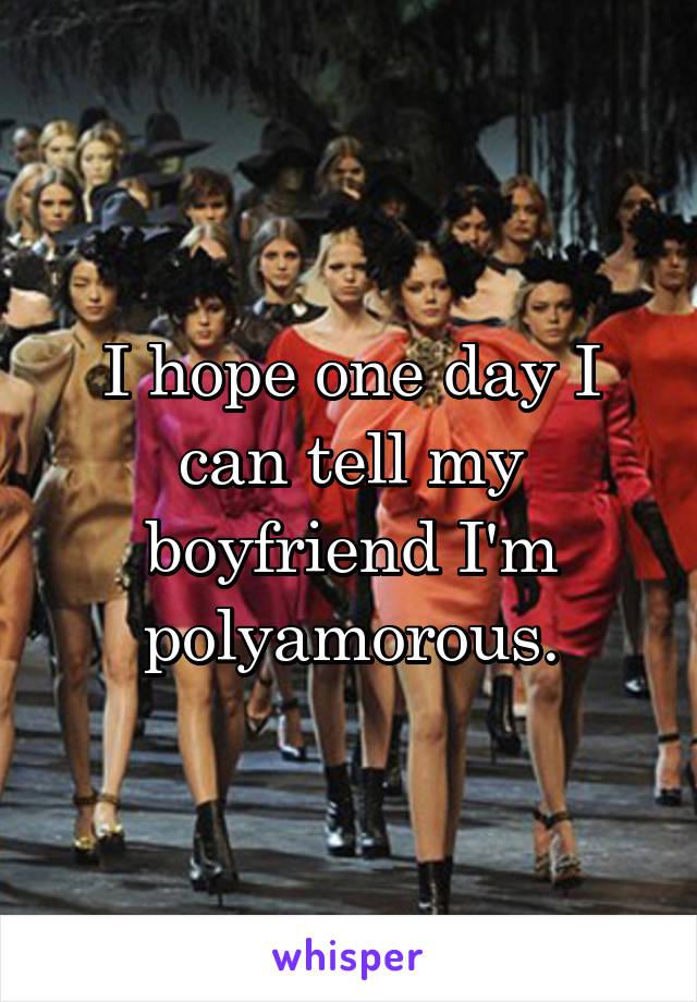 I hope one day I can tell my boyfriend I'm polyamorous.