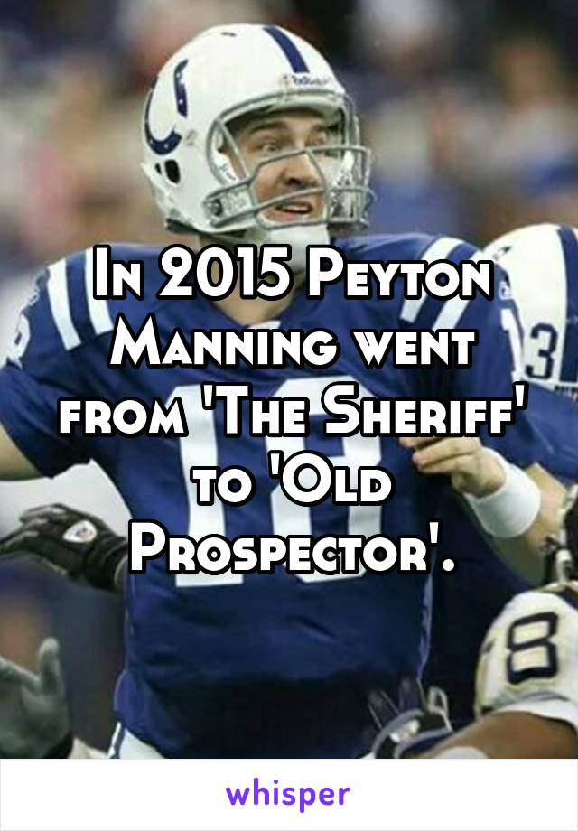 In 2015 Peyton Manning went from 'The Sheriff' to 'Old Prospector'.