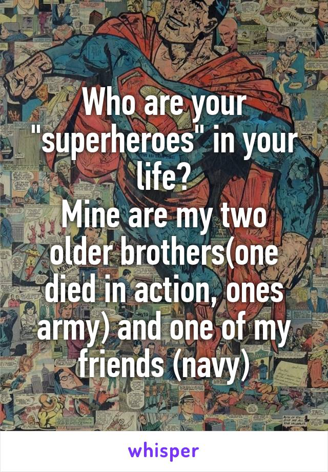 "Who are your ""superheroes"" in your life? Mine are my two older brothers(one died in action, ones army) and one of my friends (navy)"