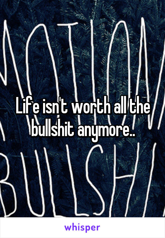 Life isn't worth all the bullshit anymore..