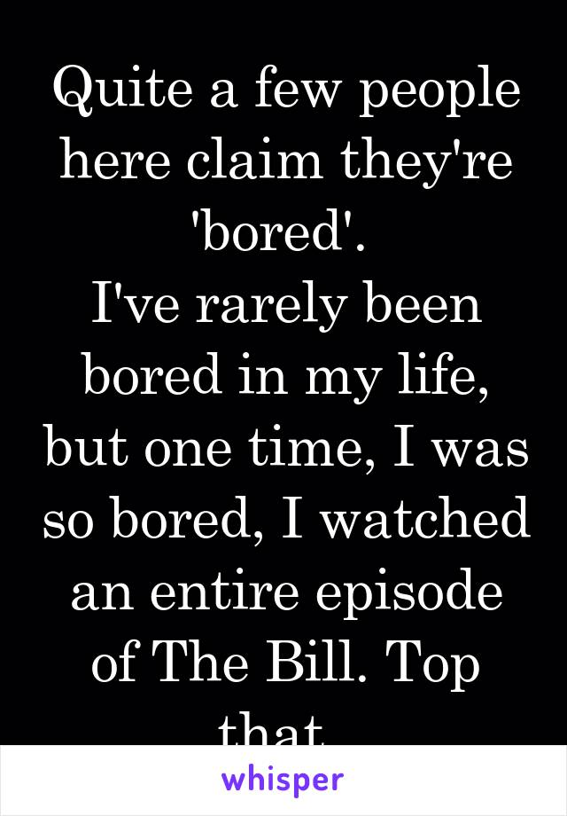 Quite a few people here claim they're 'bored'.  I've rarely been bored in my life, but one time, I was so bored, I watched an entire episode of The Bill. Top that.