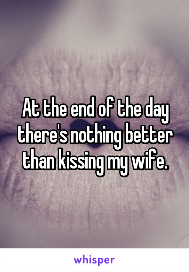 At the end of the day there's nothing better than kissing my wife.