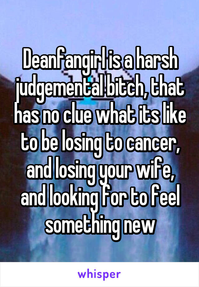 Deanfangirl is a harsh judgemental bitch, that has no clue what its like to be losing to cancer, and losing your wife, and looking for to feel something new
