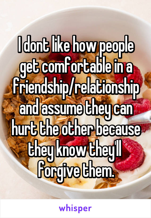 I dont like how people get comfortable in a friendship/relationship and assume they can hurt the other because they know they'll  forgive them.