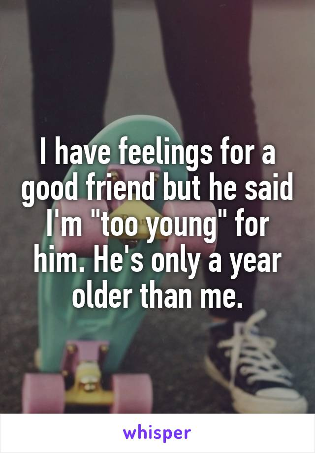 "I have feelings for a good friend but he said I'm ""too young"" for him. He's only a year older than me."