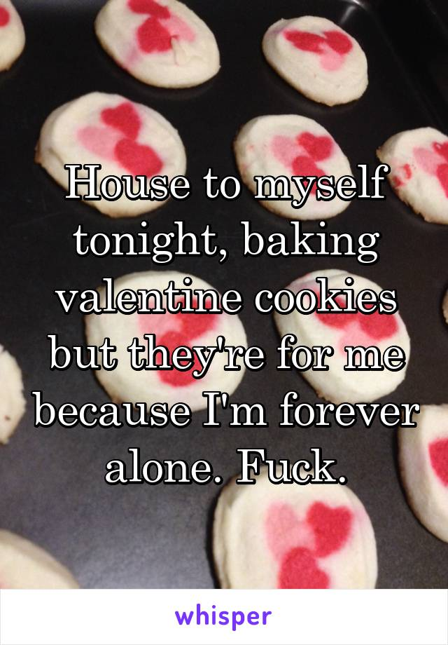 House to myself tonight, baking valentine cookies but they're for me because I'm forever alone. Fuck.