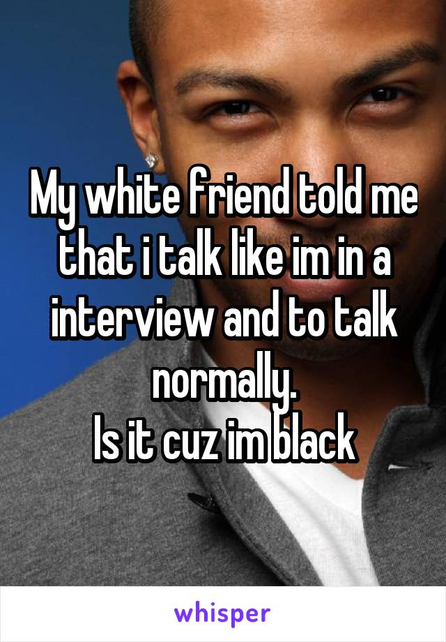 My white friend told me that i talk like im in a interview and to talk normally. Is it cuz im black