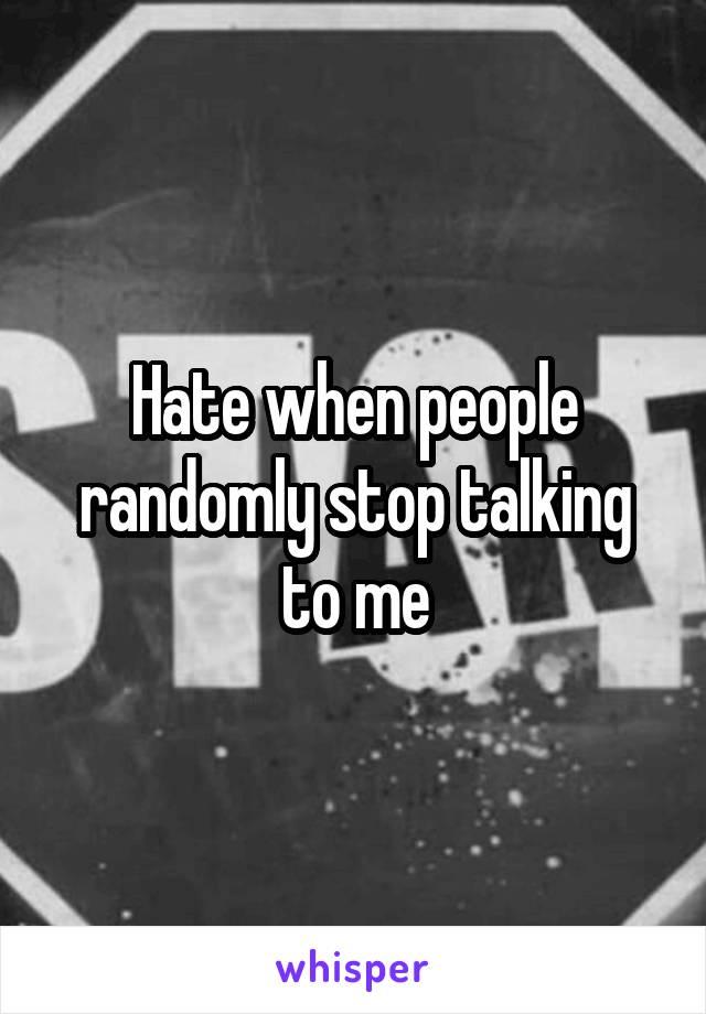 Hate when people randomly stop talking to me