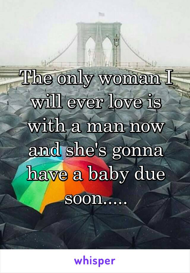 The only woman I will ever love is with a man now and she's gonna have a baby due soon.....