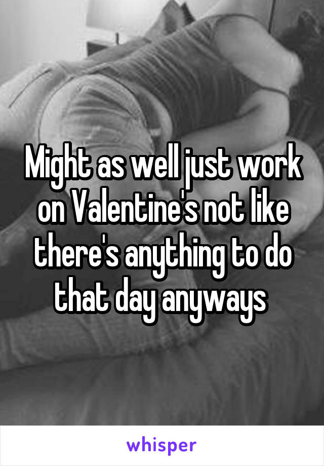 Might as well just work on Valentine's not like there's anything to do that day anyways