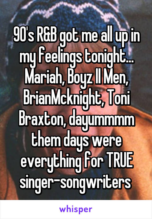 90's R&B got me all up in my feelings tonight... Mariah, Boyz II Men, BrianMcknight, Toni Braxton, dayummmm them days were everything for TRUE singer-songwriters