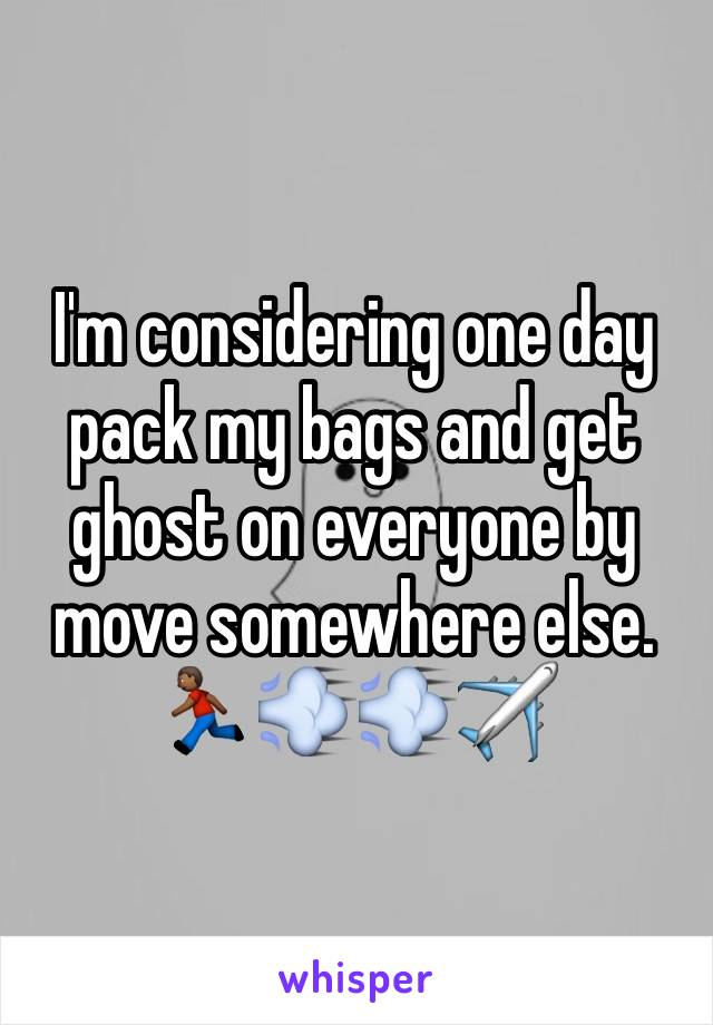 I'm considering one day pack my bags and get ghost on everyone by move somewhere else.  🏃🏾💨💨✈️