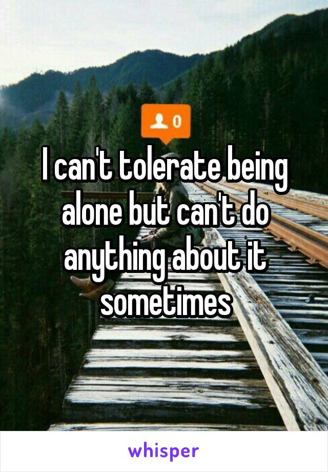 I can't tolerate being alone but can't do anything about it sometimes