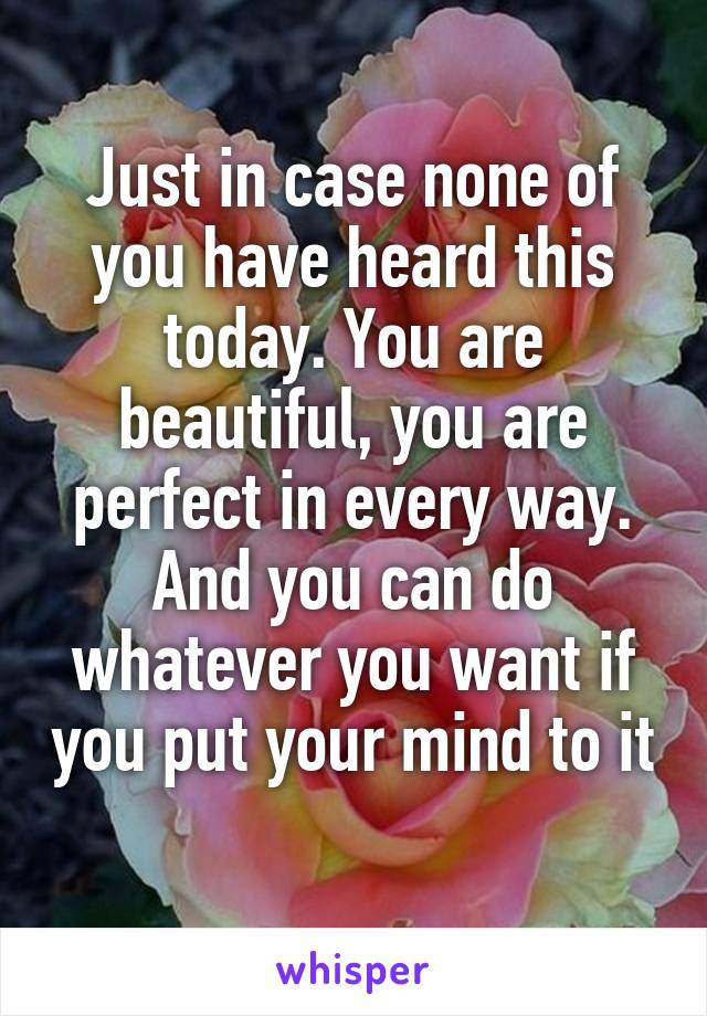 Just in case none of you have heard this today. You are beautiful, you are perfect in every way. And you can do whatever you want if you put your mind to it