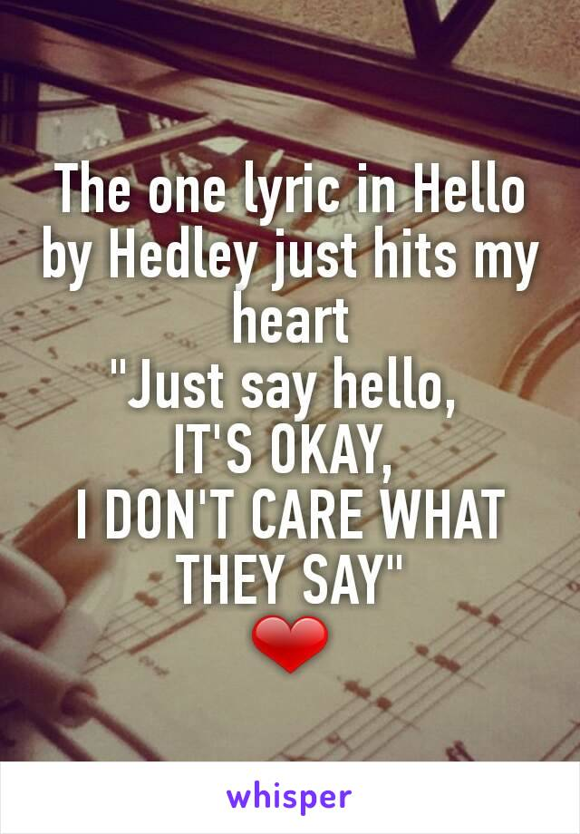 "The one lyric in Hello by Hedley just hits my heart ""Just say hello,  IT'S OKAY,  I DON'T CARE WHAT THEY SAY"" ❤"